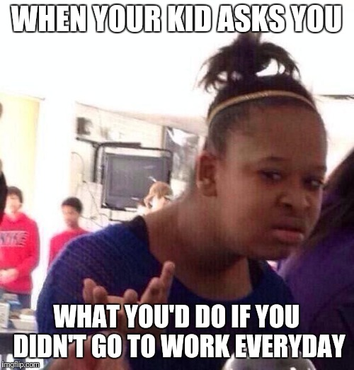 Black Girl Wat Meme | WHEN YOUR KID ASKS YOU WHAT YOU'D DO IF YOU DIDN'T GO TO WORK EVERYDAY | image tagged in memes,black girl wat | made w/ Imgflip meme maker