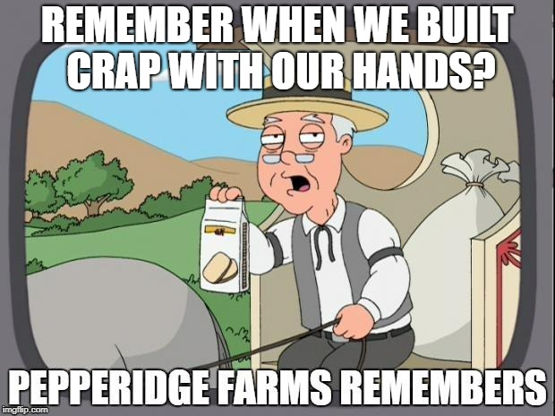 PEPPERIDGE FARMS REMEMBERS | REMEMBER WHEN WE BUILT CRAP WITH OUR HANDS? | image tagged in pepperidge farms remembers | made w/ Imgflip meme maker