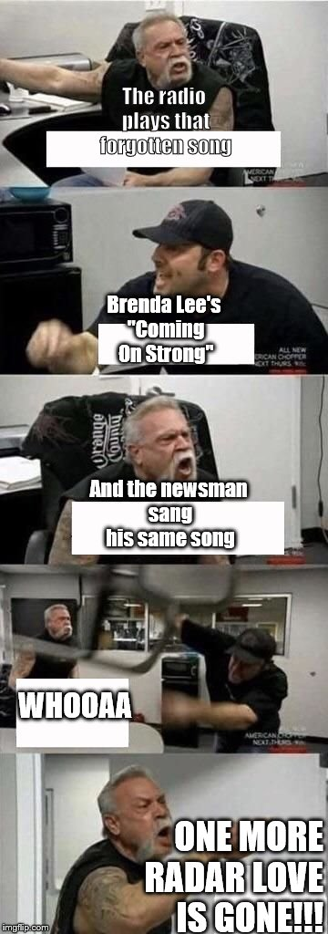 "American Chopper Argument Meme | The radio plays that forgotten song ONE MORE RADAR LOVE IS GONE!!! Brenda Lee's ""Coming On Strong"" And the newsman sang his same song WHOOAA 