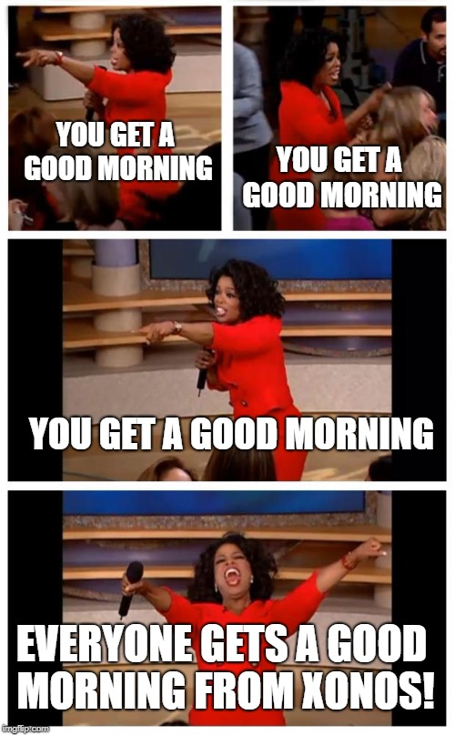 Yeah, it's not actually the morning for some of you, but I guess it's the thought that counts. :) | YOU GET A GOOD MORNING YOU GET A GOOD MORNING YOU GET A GOOD MORNING EVERYONE GETS A GOOD MORNING FROM XONOS! | image tagged in oprah,good morning | made w/ Imgflip meme maker
