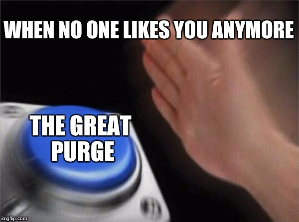 Blank Nut Button Meme | WHEN NO ONE LIKES YOU ANYMORE THE GREAT PURGE | image tagged in memes,blank nut button | made w/ Imgflip meme maker