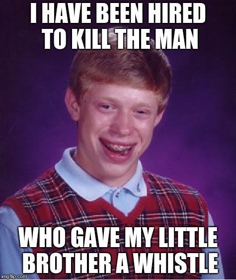 Bad Luck Brian Meme | I HAVE BEEN HIRED TO KILL THE MAN WHO GAVE MY LITTLE BROTHER A WHISTLE | image tagged in memes,bad luck brian | made w/ Imgflip meme maker