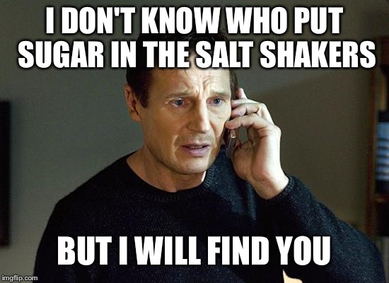 Liam Neeson Taken 2 Meme | I DON'T KNOW WHO PUT SUGAR IN THE SALT SHAKERS BUT I WILL FIND YOU | image tagged in memes,liam neeson taken 2 | made w/ Imgflip meme maker