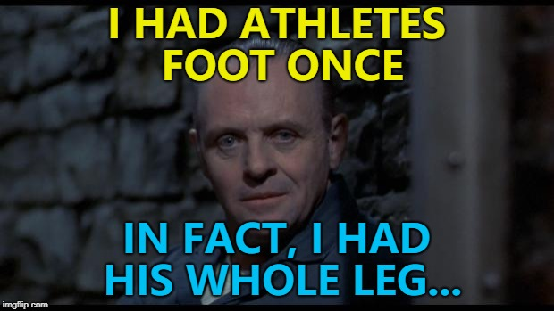 Athletes foot - so hot right now... :) | I HAD ATHLETES FOOT ONCE IN FACT, I HAD HIS WHOLE LEG... | image tagged in hannibal lecter silence of the lambs,memes,athletes foot,films,sport,cannibalism | made w/ Imgflip meme maker