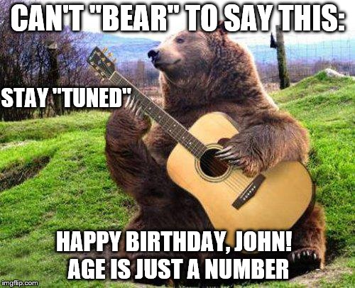 "bear with guitar  | CAN'T ""BEAR"" TO SAY THIS: STAY ""TUNED"" HAPPY BIRTHDAY, JOHN!  AGE IS JUST A NUMBER 