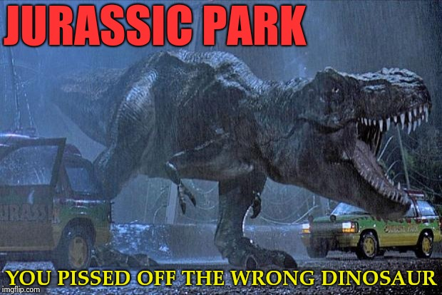 Dumbed down movie titles for the new millennium | JURASSIC PARK YOU PISSED OFF THE WRONG DINOSAUR | image tagged in jurassic park t rex,millenials,special kind of stupid,say it one more time | made w/ Imgflip meme maker