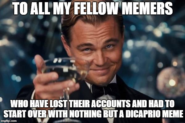 cheers! lets lament together | TO ALL MY FELLOW MEMERS WHO HAVE LOST THEIR ACCOUNTS AND HAD TO START OVER WITH NOTHING BUT A DICAPRIO MEME | image tagged in leonardo dicaprio cheers,depression sadness hurt pain anxiety | made w/ Imgflip meme maker