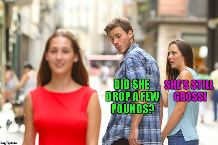 Distracted Boyfriend Meme | DID SHE DROP A FEW POUNDS? SHE'S STILL GROSS! | image tagged in memes,distracted boyfriend | made w/ Imgflip meme maker