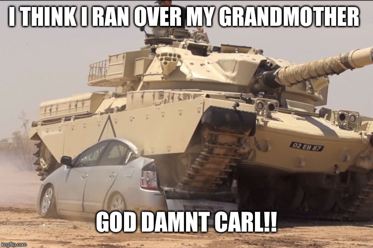 tank | I THINK I RAN OVER MY GRANDMOTHER GO***AMNT CARL!! | image tagged in tank | made w/ Imgflip meme maker