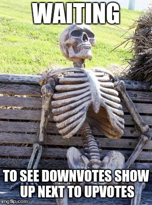Waiting Skeleton Meme | WAITING TO SEE DOWNVOTES SHOW UP NEXT TO UPVOTES | image tagged in memes,waiting skeleton | made w/ Imgflip meme maker