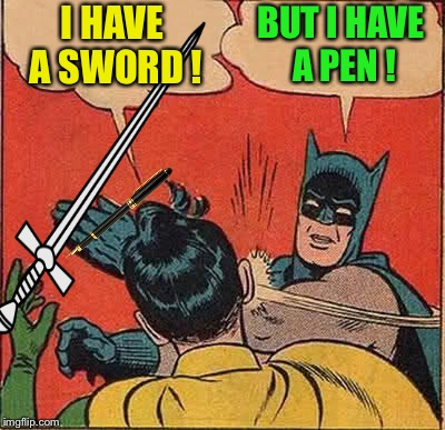 Batman Slapping Robin Meme | I HAVE A SWORD ! BUT I HAVE A PEN ! | image tagged in memes,batman slapping robin | made w/ Imgflip meme maker