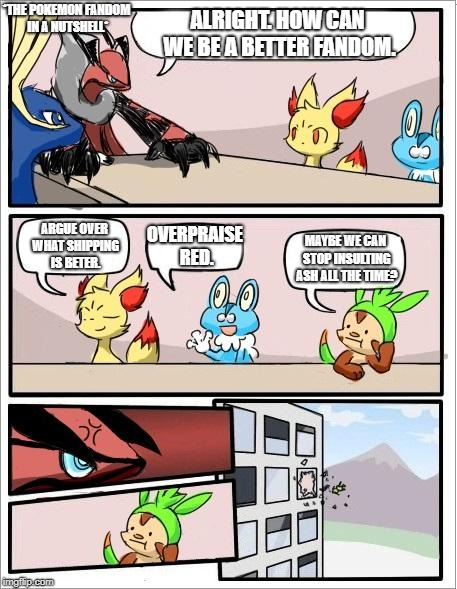 Please just stop hating him. | *THE POKEMON FANDOM IN A NUTSHELL* ALRIGHT. HOW CAN WE BE A BETTER FANDOM. ARGUE OVER WHAT SHIPPING IS BETER. OVERPRAISE RED. MAYBE WE CAN S | image tagged in pokemon board meeting | made w/ Imgflip meme maker