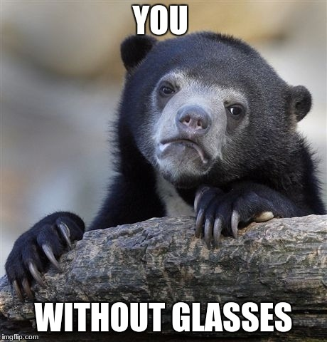 Confession Bear Meme | YOU WITHOUT GLASSES | image tagged in memes,confession bear | made w/ Imgflip meme maker