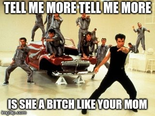 Imagine this as summer lovin from grease | TELL ME MORE TELL ME MORE IS SHE A B**CH LIKE YOUR MOM | image tagged in greased lightning | made w/ Imgflip meme maker