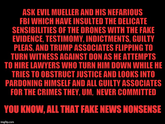 ASK EVIL MUELLER AND HIS NEFARIOUS FBI WHICH HAVE INSULTED THE DELICATE SENSIBILITIES OF THE DRONES WITH THE FAKE EVIDENCE, TESTIMOMY, INDIC | made w/ Imgflip meme maker