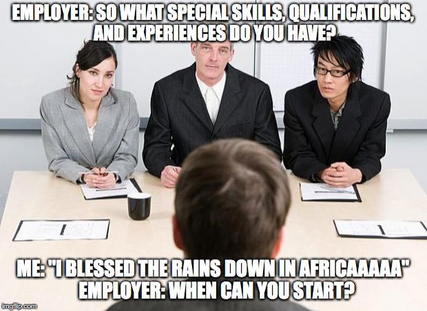 "Africa song by Toto | EMPLOYER: SO WHAT SPECIAL SKILLS, QUALIFICATIONS, AND EXPERIENCES DO YOU HAVE? ME: ""I BLESSED THE RAINS DOWN IN AFRICAAAAA""  EMPLOYER: WHEN  