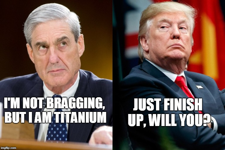 I'M NOT BRAGGING, BUT I AM TITANIUM JUST FINISH UP, WILL YOU? | image tagged in robert mueller,president trump,russian investigation,election 2016 | made w/ Imgflip meme maker