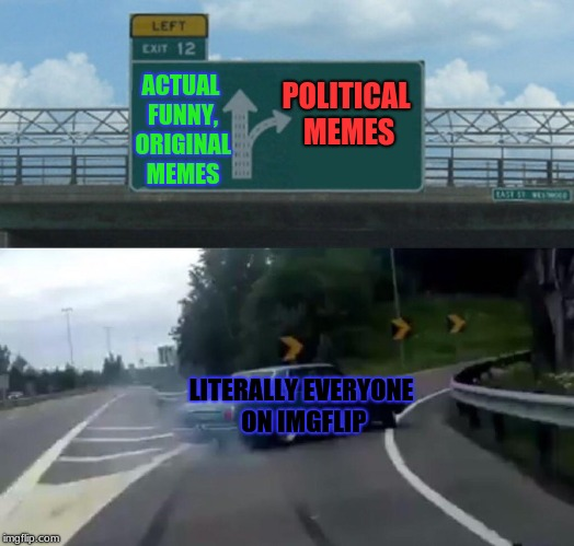Left Exit 12 Off Ramp Meme | ACTUAL FUNNY, ORIGINAL MEMES POLITICAL MEMES LITERALLY EVERYONE ON IMGFLIP | image tagged in memes,left exit 12 off ramp | made w/ Imgflip meme maker
