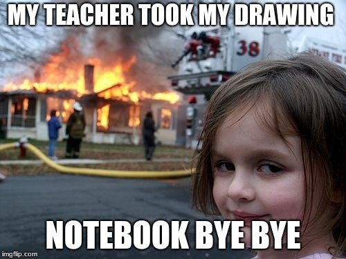 Disaster Girl | MY TEACHER TOOK MY DRAWING NOTEBOOK BYE BYE | image tagged in memes,disaster girl | made w/ Imgflip meme maker