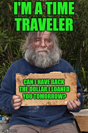 Blak Homeless Sign | I'M A TIME TRAVELER CAN I HAVE BACK THE DOLLAR I LOANED YOU TOMORROW? | image tagged in blak homeless sign | made w/ Imgflip meme maker