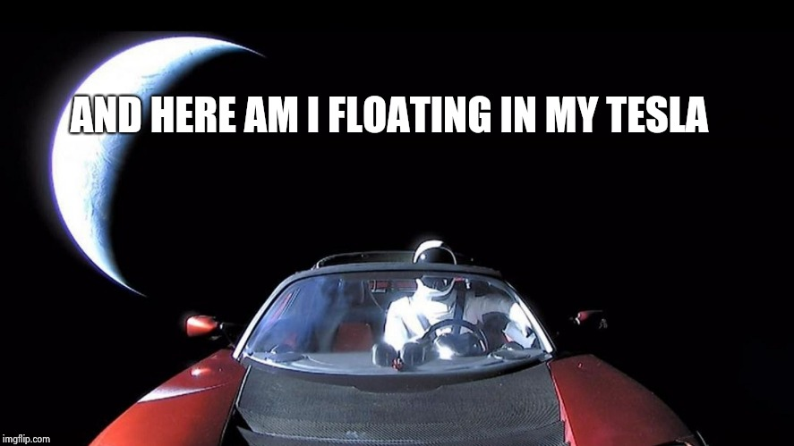 Starman | AND HERE AM I FLOATING IN MY TESLA | image tagged in starman | made w/ Imgflip meme maker