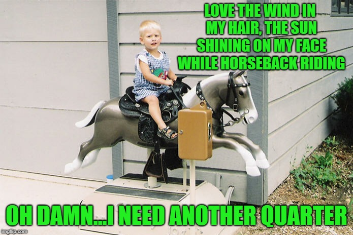 Those were the days | LOVE THE WIND IN MY HAIR, THE SUN SHINING ON MY FACE WHILE HORSEBACK RIDING OH DAMN...I NEED ANOTHER QUARTER | image tagged in memes,horse,upvote | made w/ Imgflip meme maker