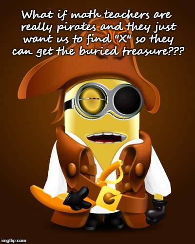 "What if??? | What if math teachers are really pirates and they just want us to find ""X"" so they can get the buried treasure??? 