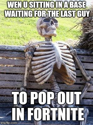 Waiting Skeleton | WEN U SITTING IN A BASE WAITING FOR THE LAST GUY TO POP OUT IN FORTNITE | image tagged in memes,waiting skeleton | made w/ Imgflip meme maker