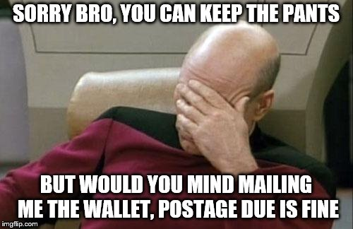 Captain Picard Facepalm Meme | SORRY BRO, YOU CAN KEEP THE PANTS BUT WOULD YOU MIND MAILING ME THE WALLET, POSTAGE DUE IS FINE | image tagged in memes,captain picard facepalm | made w/ Imgflip meme maker