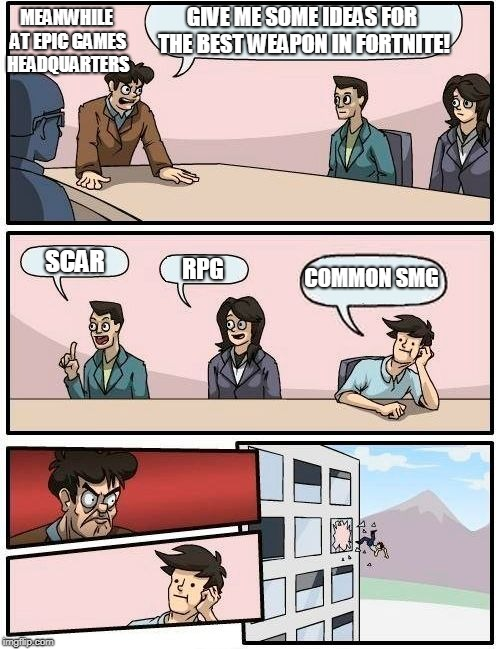 Boardroom Meeting Suggestion Meme | GIVE ME SOME IDEAS FOR THE BEST WEAPON IN FORTNITE! SCAR RPG COMMON SMG MEANWHILE AT EPIC GAMES HEADQUARTERS | image tagged in memes,boardroom meeting suggestion | made w/ Imgflip meme maker