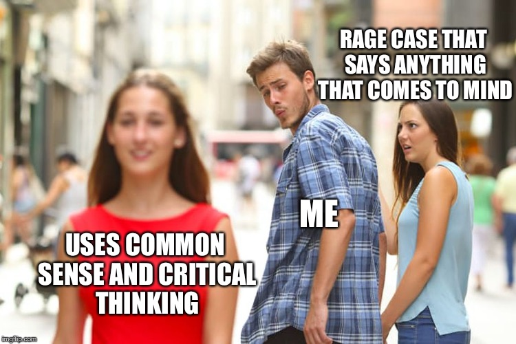 Can't lie | USES COMMON SENSE AND CRITICAL THINKING ME RAGE CASE THAT SAYS ANYTHING THAT COMES TO MIND | image tagged in memes,distracted boyfriend | made w/ Imgflip meme maker