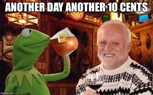 Harold and Kermit at the Oasis Lounge | ANOTHER DAY ANOTHER 10 CENTS | image tagged in harold and kermit at the oasis lounge | made w/ Imgflip meme maker