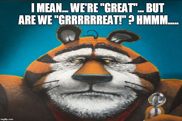"I MEAN... WE'RE ""GREAT""... BUT ARE WE ""GRRRRRREAT!"" ? HMMM..... 
