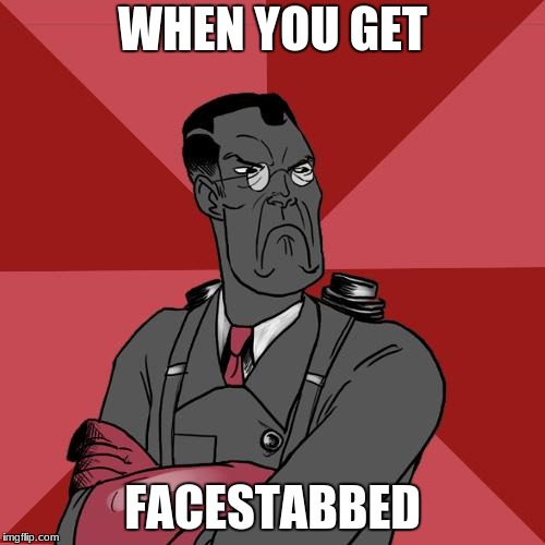 TF2 Angry medic  | WHEN YOU GET FACESTABBED | image tagged in tf2 angry medic | made w/ Imgflip meme maker