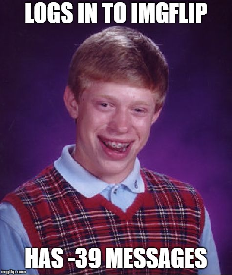 Bad Luck Brian Meme | LOGS IN TO IMGFLIP HAS -39 MESSAGES | image tagged in memes,bad luck brian | made w/ Imgflip meme maker