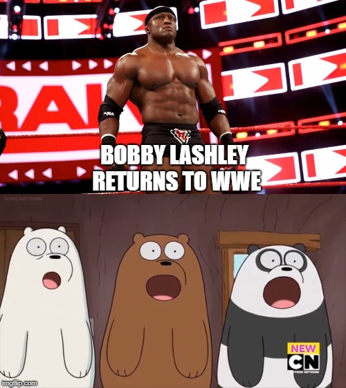my reaction to bobby lashley back in wwe | BOBBY LASHLEY RETURNS TO WWE | image tagged in wwe,we bare bears | made w/ Imgflip meme maker