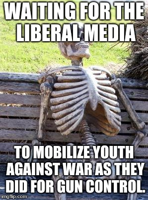 Waiting Skeleton | WAITING FOR THE LIBERAL MEDIA TO MOBILIZE YOUTH AGAINST WAR AS THEY DID FOR GUN CONTROL. | image tagged in memes,waiting skeleton | made w/ Imgflip meme maker