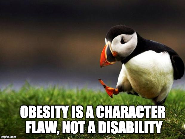 OBESITY IS A CHARACTER FLAW, NOT A DISABILITY | made w/ Imgflip meme maker