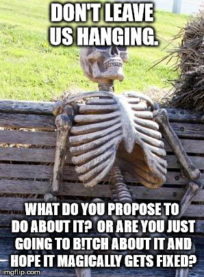 Waiting Skeleton Meme | DON'T LEAVE US HANGING. WHAT DO YOU PROPOSE TO DO ABOUT IT?  OR ARE YOU JUST GOING TO B!TCH ABOUT IT AND HOPE IT MAGICALLY GETS FIXED? | image tagged in memes,waiting skeleton | made w/ Imgflip meme maker