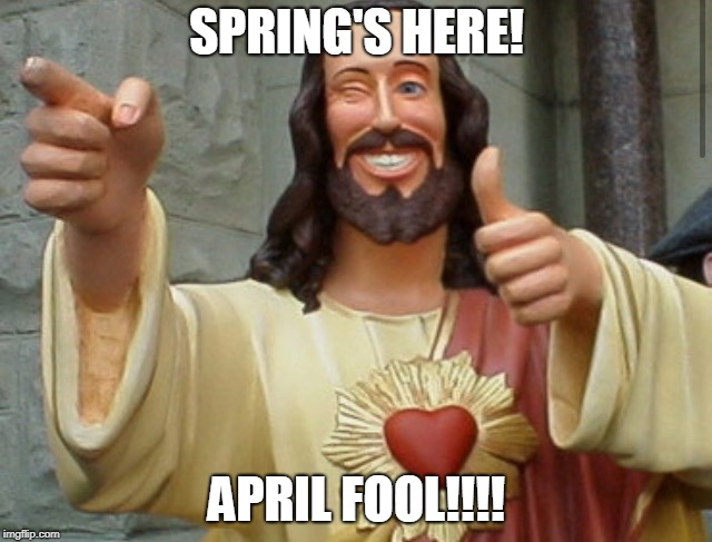 Jesus Meme | SPRING'S HERE! APRIL FOOL!!!! | image tagged in jesus meme | made w/ Imgflip meme maker