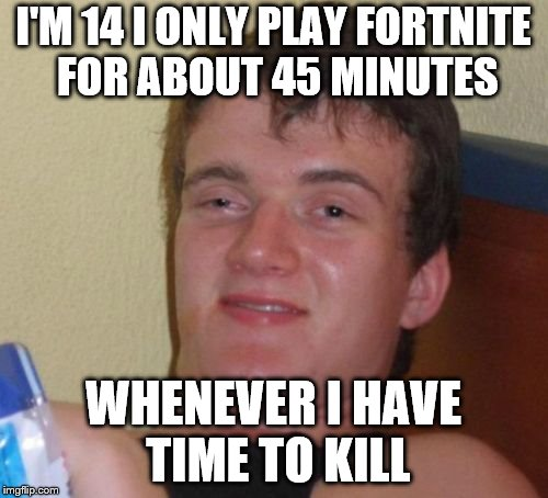 10 Guy Meme | I'M 14 I ONLY PLAY FORTNITE FOR ABOUT 45 MINUTES WHENEVER I HAVE TIME TO KILL | image tagged in memes,10 guy | made w/ Imgflip meme maker