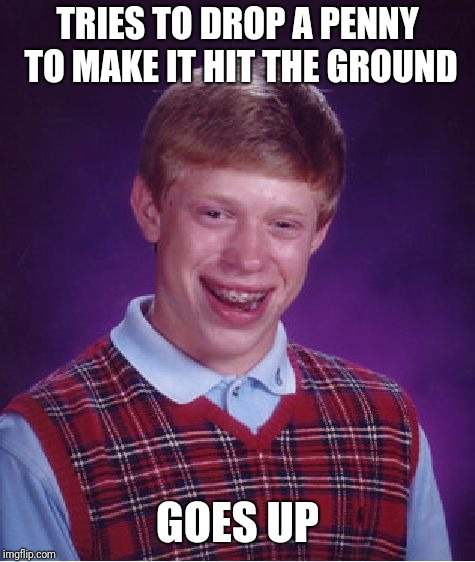 Bad Luck Brian Meme | TRIES TO DROP A PENNY TO MAKE IT HIT THE GROUND GOES UP | image tagged in memes,bad luck brian,penny,oh no | made w/ Imgflip meme maker