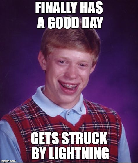 Bad Luck Brian Meme | FINALLY HAS A GOOD DAY GETS STRUCK BY LIGHTNING | image tagged in memes,bad luck brian | made w/ Imgflip meme maker