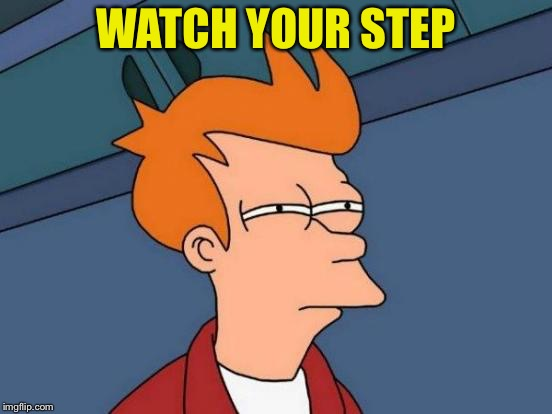 Futurama Fry Meme | WATCH YOUR STEP | image tagged in memes,futurama fry | made w/ Imgflip meme maker