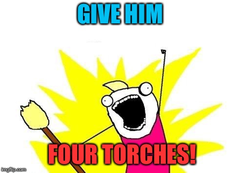X All The Y Meme | GIVE HIM FOUR TORCHES! | image tagged in memes,x all the y | made w/ Imgflip meme maker