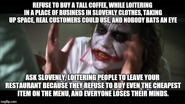 Just buy a coffee | REFUSE TO BUY A TALL COFFEE, WHILE LOITERING IN A PLACE OF BUSINESS IN SLOVENLY CLOTHES, TAKING UP SPACE, REAL CUSTOMERS COULD USE, AND NOBO | image tagged in and everybody loses their minds,coffee,starbucks,real estate,homeless | made w/ Imgflip meme maker