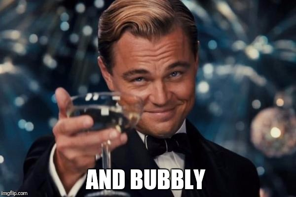 Leonardo Dicaprio Cheers Meme | AND BUBBLY | image tagged in memes,leonardo dicaprio cheers | made w/ Imgflip meme maker