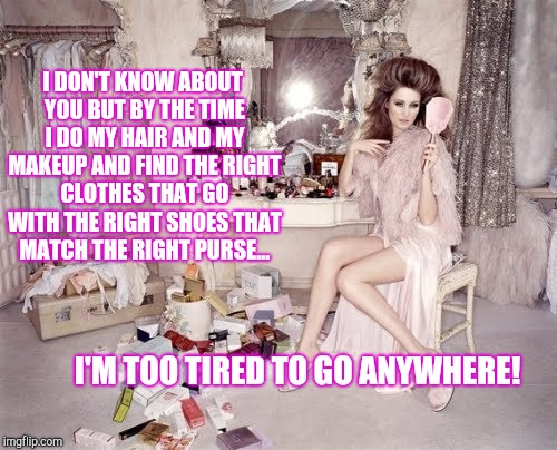 Too Tired To Go Out. | I DON'T KNOW ABOUT YOU BUT BY THE TIME I DO MY HAIR AND MY MAKEUP AND FIND THE RIGHT CLOTHES THAT GO WITH THE RIGHT SHOES THAT MATCH THE RIG | image tagged in makeup,hairstyle,fashion,runway fashion,moma got new shoes,getting ready | made w/ Imgflip meme maker
