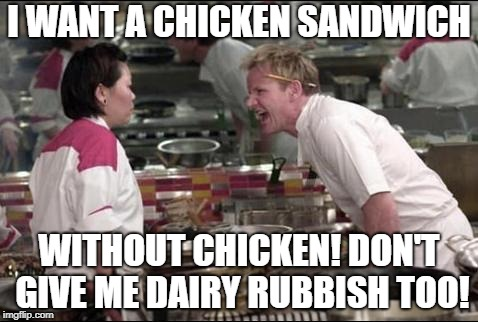 Gordon Ramsay goes Vegan. | I WANT A CHICKEN SANDWICH WITHOUT CHICKEN! DON'T GIVE ME DAIRY RUBBISH TOO! | image tagged in memes,angry chef gordon ramsay,vegan,veganism | made w/ Imgflip meme maker
