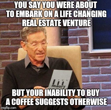 Ignore my slovenly, borderline homeless, clothes | YOU SAY YOU WERE ABOUT TO EMBARK ON A LIFE CHANGING REAL ESTATE VENTURE BUT YOUR INABILITY TO BUY A COFFEE SUGGESTS OTHERWISE | image tagged in maury lie detector,coffee,starbucks,real estate,broke | made w/ Imgflip meme maker